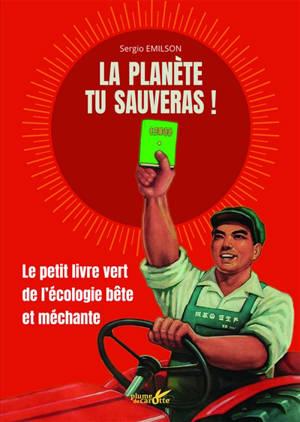La planète tu sauveras ! : le petit livre vert de l'écologie bête et méchante