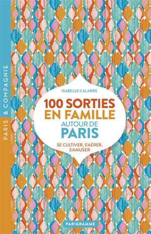 100 sorties en famille autour de Paris : se cultiver, s'aérer, s'amuser