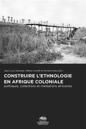 Construire l'ethnologie en Afrique coloniale : politiques, collections et médiations africaines