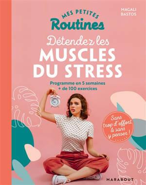 Mes petites routines pour détendre les muscles du stress : programme en 5 semaines, + de 100 exercices : sans trop d'effort & sans y penser !