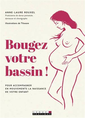 Bougez votre bassin ! : pour accompagner en mouvements la naissance de votre enfant