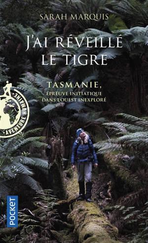 J'ai réveillé le tigre : Tasmanie, épreuve initiatique dans l'Ouest inexploré
