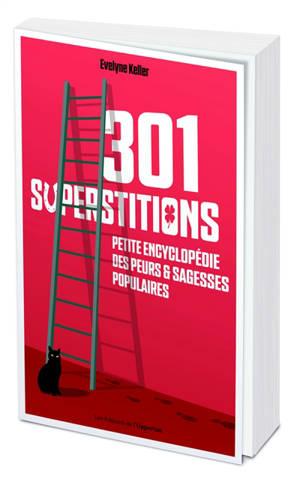 301 superstitions : petite encyclopédie des peurs & sagesses populaires