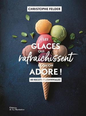 Les glaces qui rafraîchissent et qu'on adore ! : 80 recettes conviviales