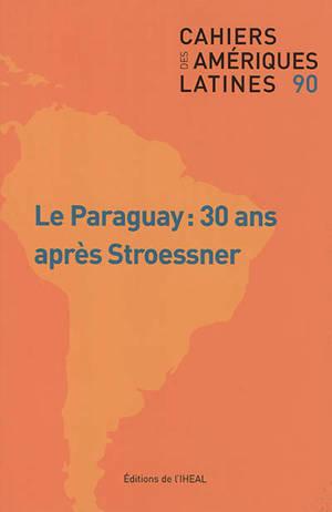 Cahiers des Amériques latines. n° 90, Le Paraguay : 30 ans après Stroessner