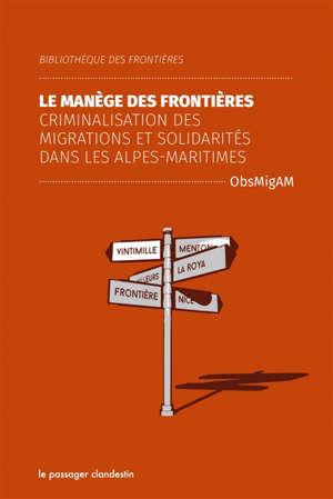 Le manège des frontières : criminalisation des migrations et solidarités dans les Alpes-Maritimes