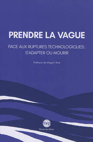 Prendre la vague : face aux ruptures technologiques : s'adapter ou mourir