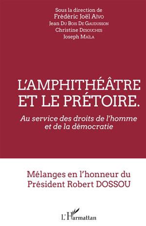 L'amphithéâtre et le prétoire : au service des droits de l'homme et de la démocratie : mélanges en l'honneur du Président Robert Dossou