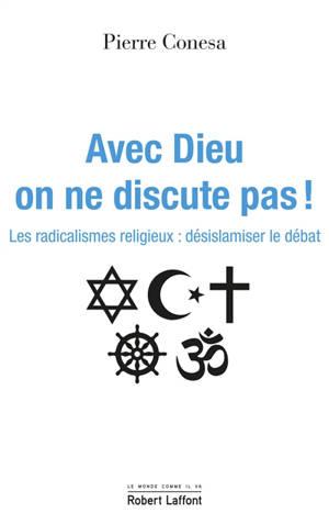 Avec Dieu on ne discute pas ! : les radicalismes religieux : désislamiser le débat
