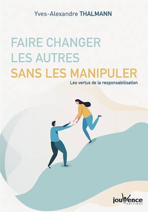 Faire changer les autres sans les manipuler : les vertus de la responsabilisation