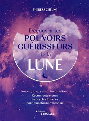 Découvrir les pouvoirs guérisseurs de la Lune : amour, joie, santé, inspiration... : reconnectez-vous aux cycles lunaires pour transformer votre vie