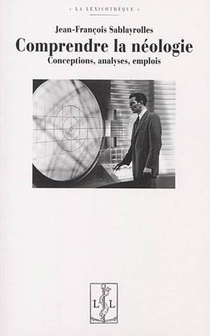Comprendre la néologie : conceptions, analyses, emplois
