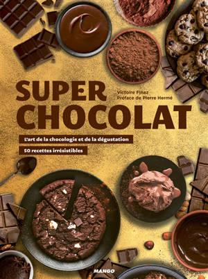 Super chocolat : l'art de la chocologie et de la dégustation : des recettes irrésistibles