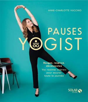 Pauses yogist : bougez, respirez, déconnectez : vos routines express pour assurer toute la journée