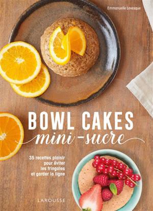 Bowl cakes mini-sucre : 35 recettes plaisir pour éviter les fringales et garder la ligne