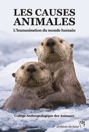 Les causes animales : l'humanisation du monde humain : manifestes, analyses, propositions