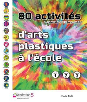 80 activités d'arts plastiques à l'école + gabarits et fiches-outil : cycle 1, 2, 3