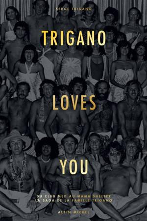 Trigano loves you : du Club Med au Mama Shelter : la saga de la famille Trigano