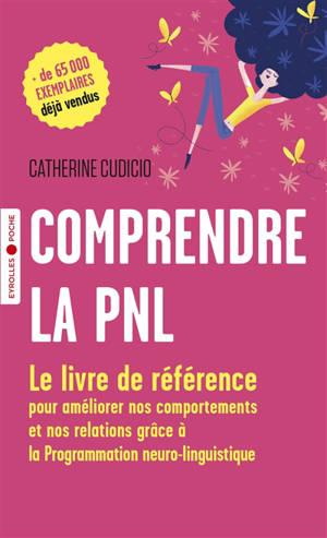 Comprendre la PNL : le livre de référence pour améliorer nos comportements et nos relations grâce à la programmation neurolinguistique