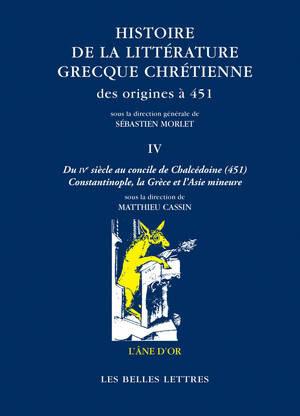 Histoire de la littérature grecque chrétienne des origines à 451. Volume 4, Du IVe siècle au concile de Chalcédoine (451) : Constantinople, la Grèce et l'Asie Mineure