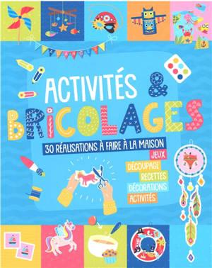 Activités & bricolages : 30 réalisations à faire à la maison : jeux, découpage, recettes, décorations, activités