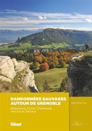 Randonnées sauvages autour de Grenoble : Belledonne, Ecrins, Chartreuse, Vercors et Dévoluy