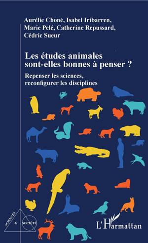 Les études animales sont-elles bonnes à penser ? : repenser les sciences, reconfigurer les disciplines