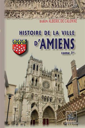 Histoire de la ville d'Amiens. Volume 1