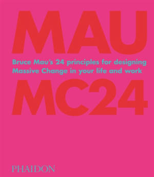 Bruce Mau : MC24 : Bruce Mau's 24 principles for designing massive change in your life and work