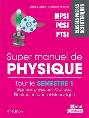 Super manuel de physique, Tout le semestre 1 : signaux physiques, optique, électrocinétique et mécanique : classes prépas scientifiques MPSI, PCSI, PTSI
