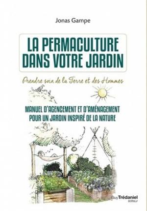La permaculture dans votre jardin : prendre soin de la terre et des hommes : manuel d'agencement et d'aménagement pour un jardin inspiré de la nature
