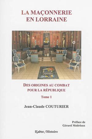La maçonnerie en Lorraine. Volume 1, Des origines au combat pour la République : 1762-1906