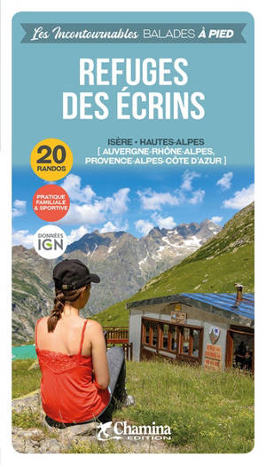 Refuges des Ecrins : Auvergne-Rhône-Alpes, Provence-Alpes-Côte d'Azur, Isère, Hautes Alpes : 20 balades