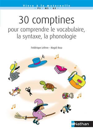 30 comptines pour comprendre le vocabulaire, la syntaxe, la phonologie : PS-MS-GS