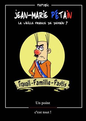 Jean-Marie Pétain : la vieille France de demain ? : travail, famille, pastis