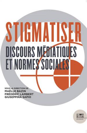 Stigmatiser : discours médiatiques et normes sociales