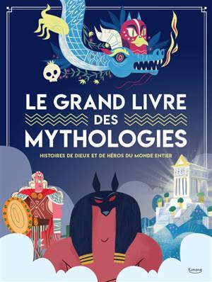 Le grand livre des mythologies : histoires de dieux et de héros du monde entier