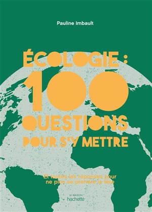 Ecologie : 100 questions pour s'y mettre : et toutes les réponses pour ne plus se prendre la tête