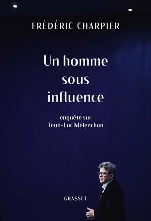 Un homme sous influence : enquête sur Jean-Luc Mélenchon