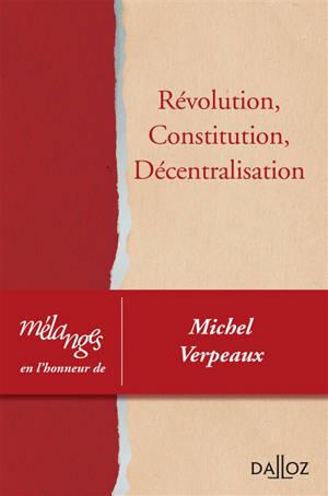 Révolution, constitution, décentralisation : mélanges en l'honneur de Michel Verpeaux