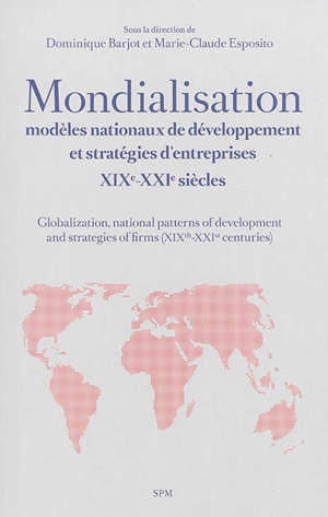 Mondialisation, modèles nationaux de développement et stratégies d'entreprises : XIXe-XXIe siècles = Globalization, national patterns of development and strategies of firms (XIXth-XXIst centuries)