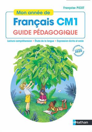 Mon année de français CM1 : guide pédagogique : lecture-compréhension, étude de la langue, expression écrite et orale, conforme aux programmes 2020