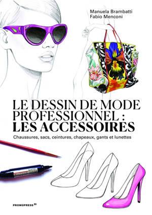 Le dessin de mode professionnel : les accessoires : chaussures, sacs, ceintures, chapeaux, gants et lunettes