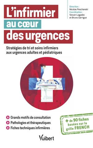 L'infirmier au coeur des urgences : stratégies de tri et soins infirmiers aux urgences adultes et pédiatriques : + de 90 fiches basées sur la grille French