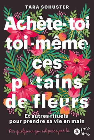Achète-toi toi-même ces putains de fleurs : et autres rituels pour prendre sa vie en main : par quelqu'un qui est passé par là