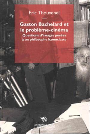 Gaston Bachelard et le problème-cinéma : questions d'images posées à un philosophe iconoclaste