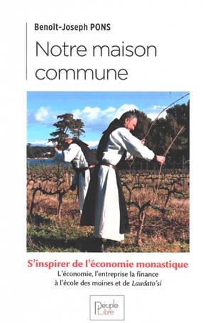 Notre maison commune : s'inspirer de l'économie monastique : l'économie, l'entreprise, la finance à l'école des moines et de Laudato si'