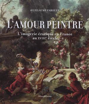 L'amour peintre : l'imagerie érotique en France au XVIIIe siècle