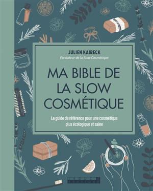 Ma bible de la slow cosmétique : le guide de référence pour une cosmétique plus écologique et saine