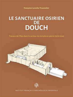 Le sanctuaire osirien de Douch : travaux de l'Ifao dans le secteur du temple en pierre (1976-1994)